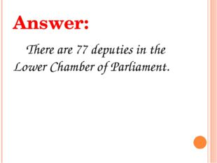 Answer: There are 77 deputies in the Lower Chamber of Parliament.