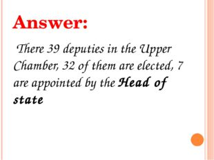 Answer: There 39 deputies in the Upper Chamber, 32 of them are elected, 7 are
