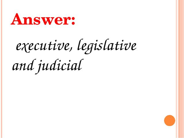 Answer: executive, legislative and judicial