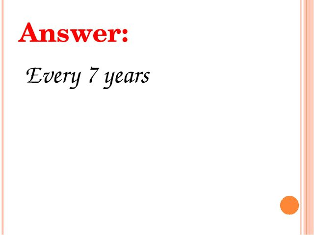 Answer: Every 7 years