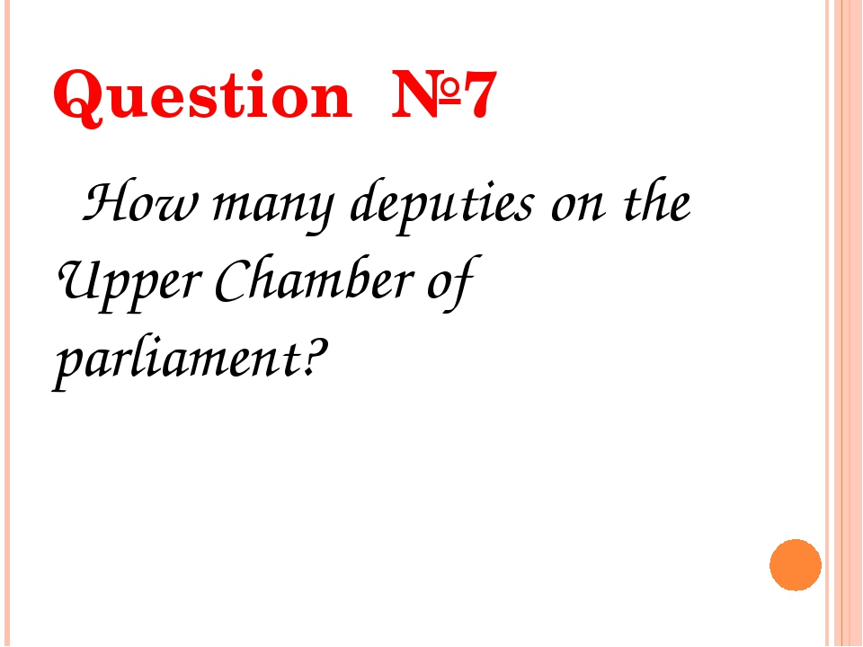 Question №7 How many deputies on the Upper Chamber of parliament?