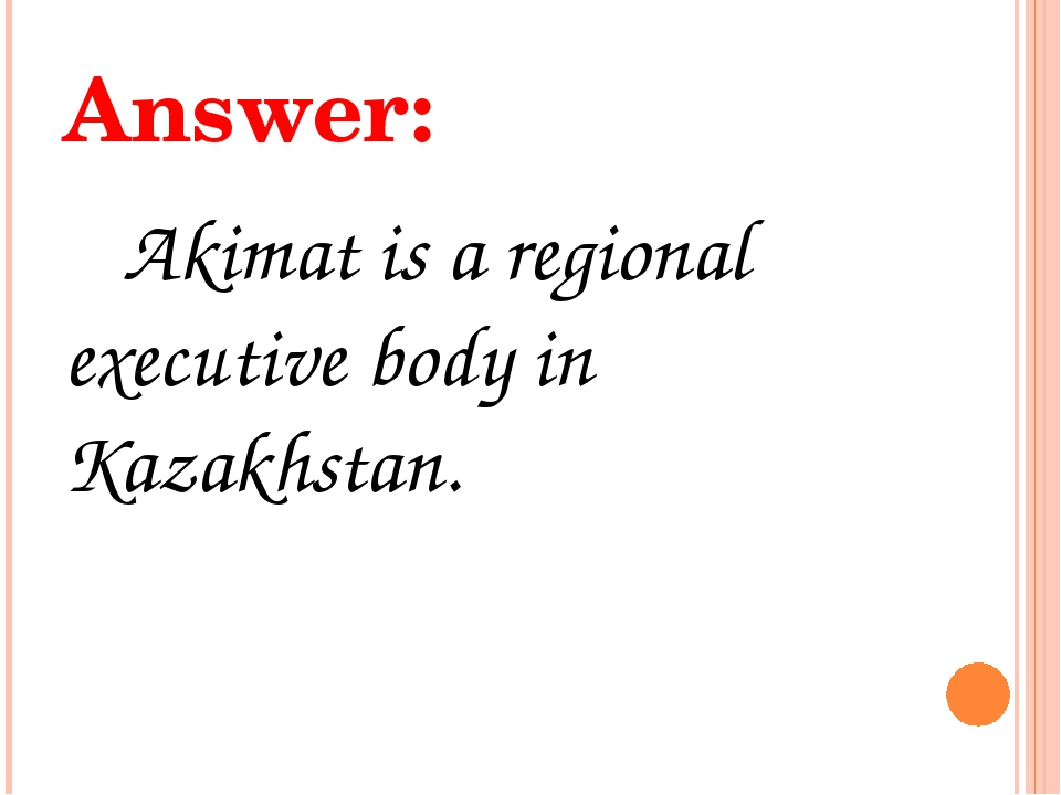Answer: Akimat is a regional executive body in Kazakhstan.