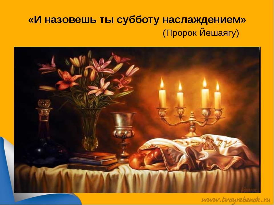 «И назовешь ты субботу наслаждением» (Пророк Йешаягу)