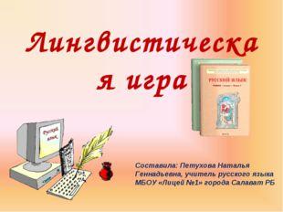 Лингвистическая игра Составила: Петухова Наталья Геннадьевна, учитель русског