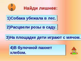 Найди лишнее: 4)В булочной пахнет хлебом. 1)Собака убежала в лес. 2)Расцвели