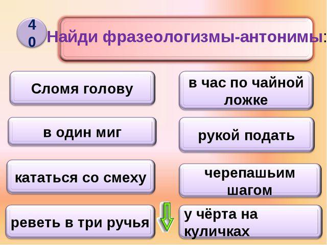 Найди фразеологизмы-антонимы: