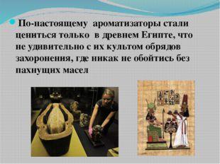 По-настоящему ароматизаторы стали цениться только в древнем Египте, что не уд