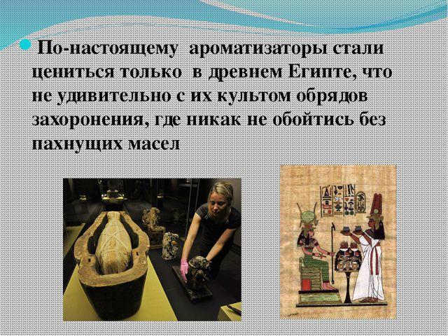 По-настоящему ароматизаторы стали цениться только в древнем Египте, что не уд...