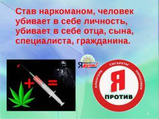 Став наркоманом, человек убивает в себе личность, убивает в себе отца, сына,