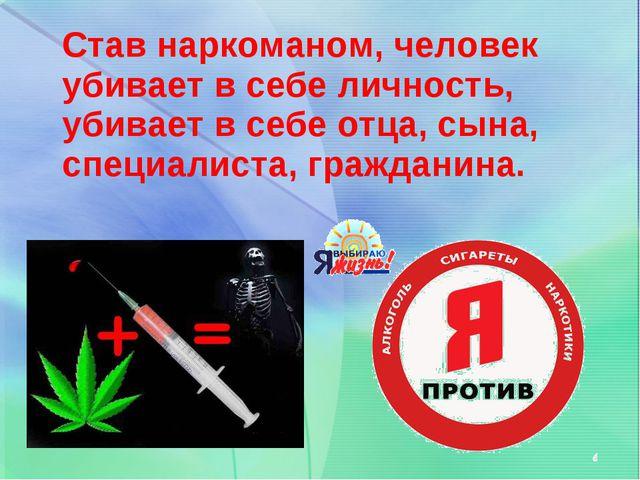 Став наркоманом, человек убивает в себе личность, убивает в себе отца, сына,...