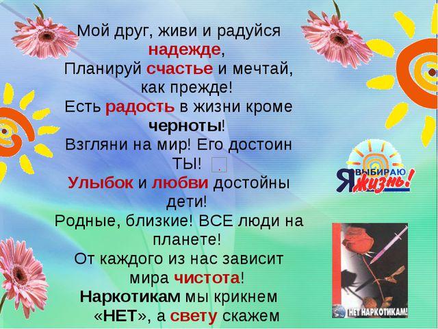 Мой друг, живи и радуйся надежде, Планируй счастье и мечтай, как прежде! Есть...