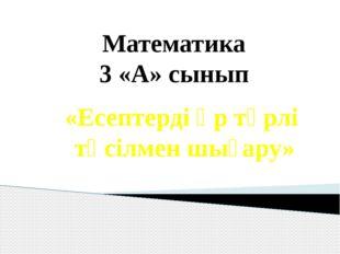 «Есептерді әр түрлі тәсілмен шығару» Математика 3 «А» сынып