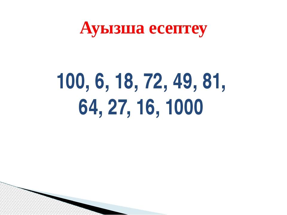 Ауызша есептеу 100, 6, 18, 72, 49, 81, 64, 27, 16, 1000
