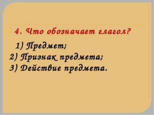 4. Что обозначает глагол? 1) Предмет; 2) Признак предмета; 3) Действие предме