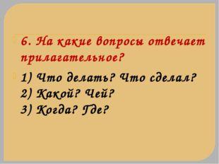 6. На какие вопросы отвечает прилагательное? 1) Что делать? Что сделал? 2) Ка
