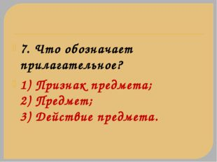 7. Что обозначает прилагательное? 1) Признак предмета; 2) Предмет; 3) Действи