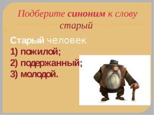 Подберите синоним к слову старый Старыйчеловек 1) пожилой; 2) подержанный; 3