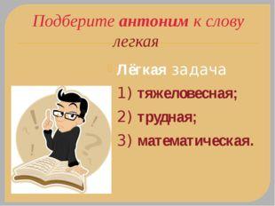 Подберите антоним к слову легкая Лёгкаязадача 1) тяжеловесная; 2) трудная; 3
