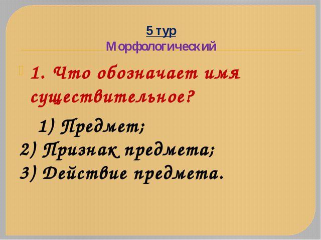 5 тур Морфологический 1. Что обозначает имя существительное? 1) Предмет; 2) П...