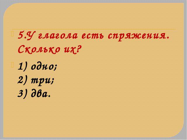 5.У глагола есть спряжения. Сколько их? 1) одно; 2) три; 3) два.