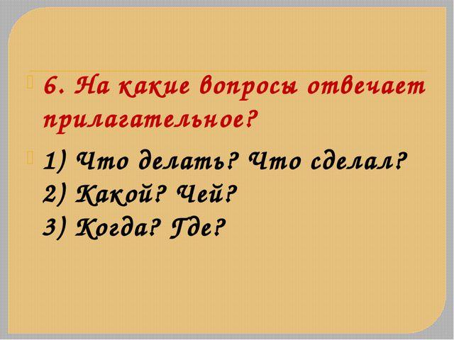 6. На какие вопросы отвечает прилагательное? 1) Что делать? Что сделал? 2) Ка...