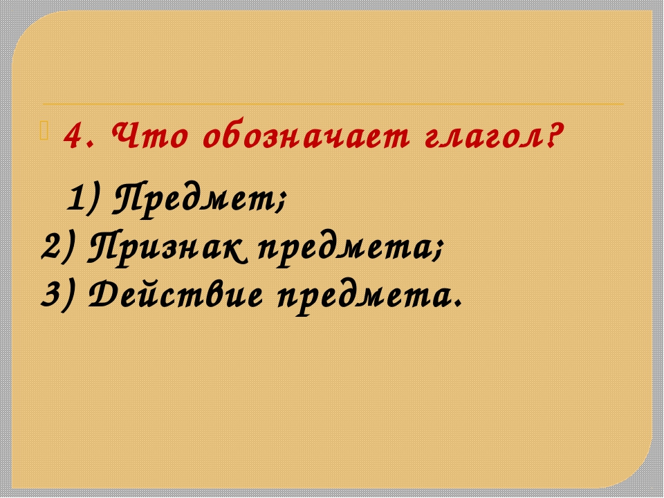 4. Что обозначает глагол? 1) Предмет; 2) Признак предмета; 3) Действие предме...