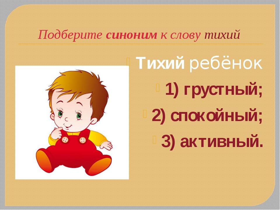 Подберите синоним к слову тихий Тихийребёнок 1) грустный; 2) спокойный; 3) а...