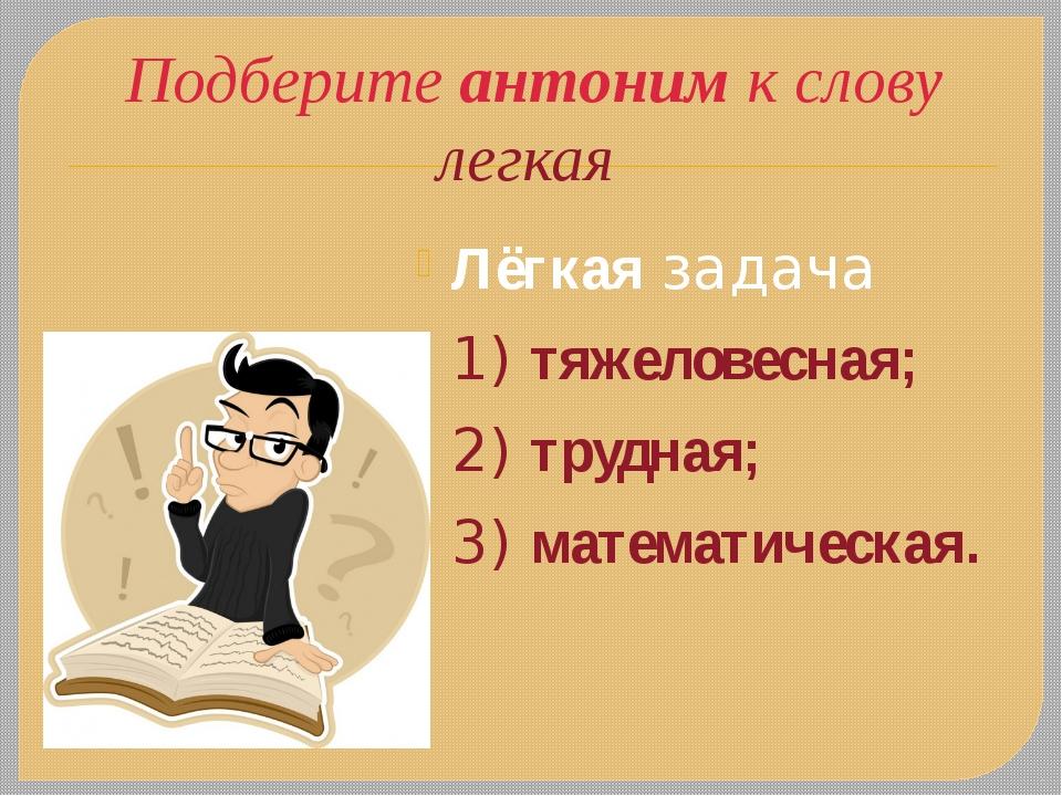 Подберите антоним к слову легкая Лёгкаязадача 1) тяжеловесная; 2) трудная; 3...
