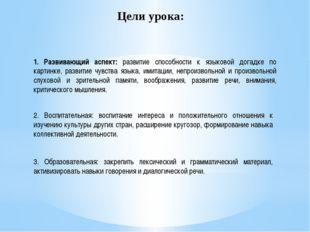 Цели урока: 1. Развивающий аспект: развитие способности к языковой догадке по
