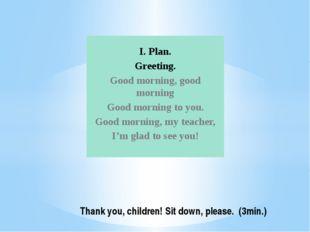 I. Plan. Greeting. Good morning, good morning Good morning to you. Good morni
