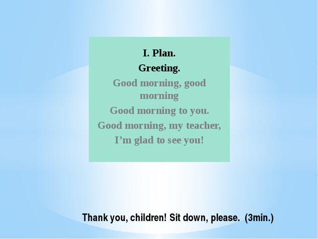 I. Plan. Greeting. Good morning, good morning Good morning to you. Good morni...