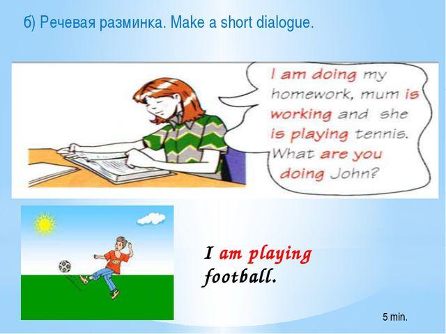 I am playing football. б) Речевая разминка. Make a short dialogue. 5 min.