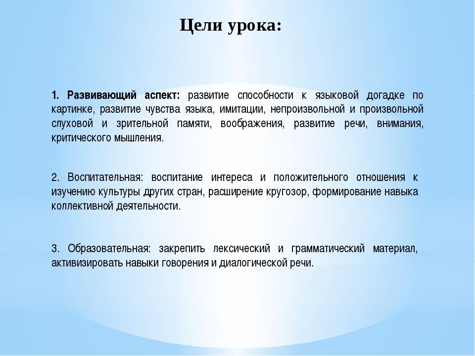 Цели урока: 1. Развивающий аспект: развитие способности к языковой догадке по...