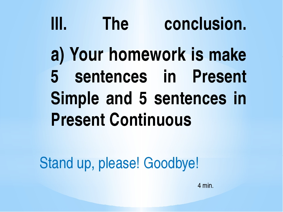 III. The conclusion. a) Your homework is make 5 sentences in Present Simple a...