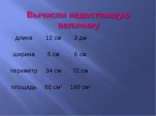 длина12 см3 дм ширина5 см6 см периметр34 см72 см площадь60 см21