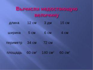 длина12 см3 дм15 см ширина5 см6 см4 см периметр34 см72 см площадь