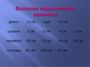длина12 см3 дм15 см ширина5 см6 см4 см8 см периметр34 см72 см38 см