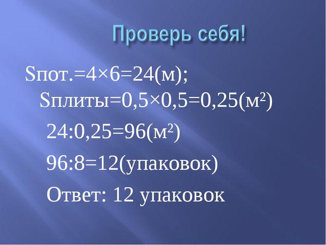 Sпот.=4×6=24(м); Sплиты=0,5×0,5=0,25(м²) 24:0,25=96(м²) 96:8=12(упаковок) Отв...