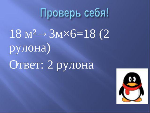 18 м²→3м×6=18 (2 рулона) Ответ: 2 рулона