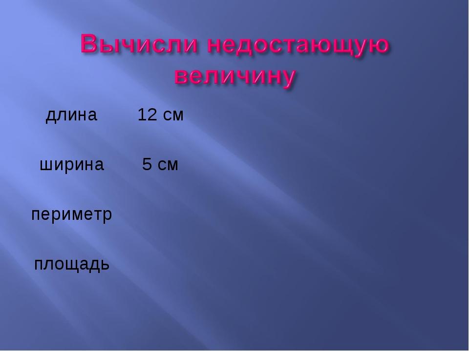 длина12 см ширина5 см периметр площадь