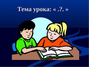 Тема урока: « .?. »