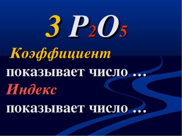 3 P2O5 Коэффициент показывает число … Индекс показывает число …