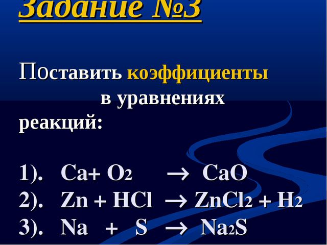 Задание №3 Поставить коэффициенты в уравнениях реакций: 1). Сa+ O2  CaO 2)....