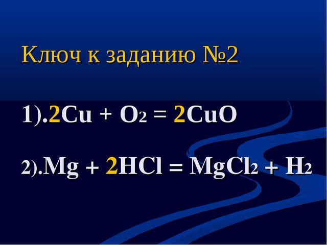 Ключ к заданию №2 1).2Cu + O2 = 2CuO 2).Mg + 2HCl = MgCl2 + H2