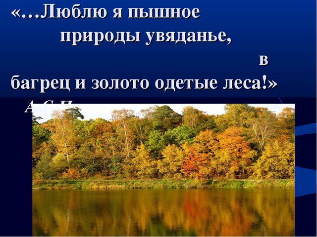 «…Люблю я пышное природы увяданье, в багрец и золото одетые леса!» А.С.Пушкин