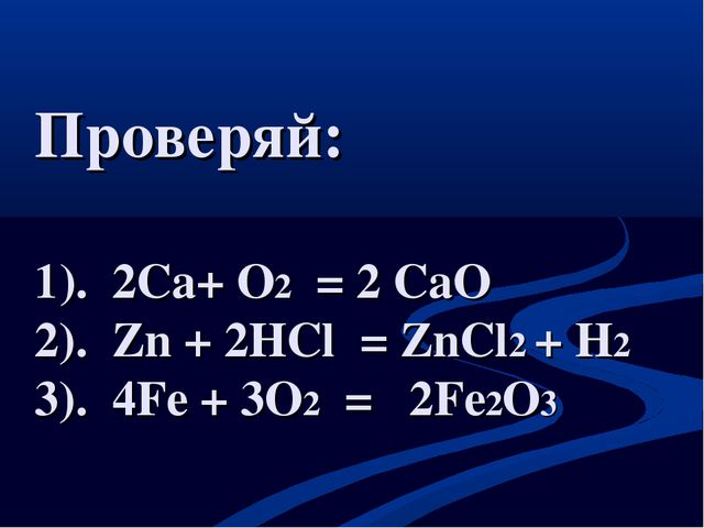 Проверяй: 1). 2Сa+ O2 = 2 CaO 2). Zn + 2HCl = ZnCl2 + H2 3). 4Fe + 3O2 = 2Fe2O3