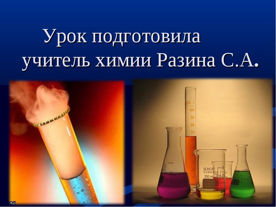 Урок подготовила учитель химии Разина С.А.