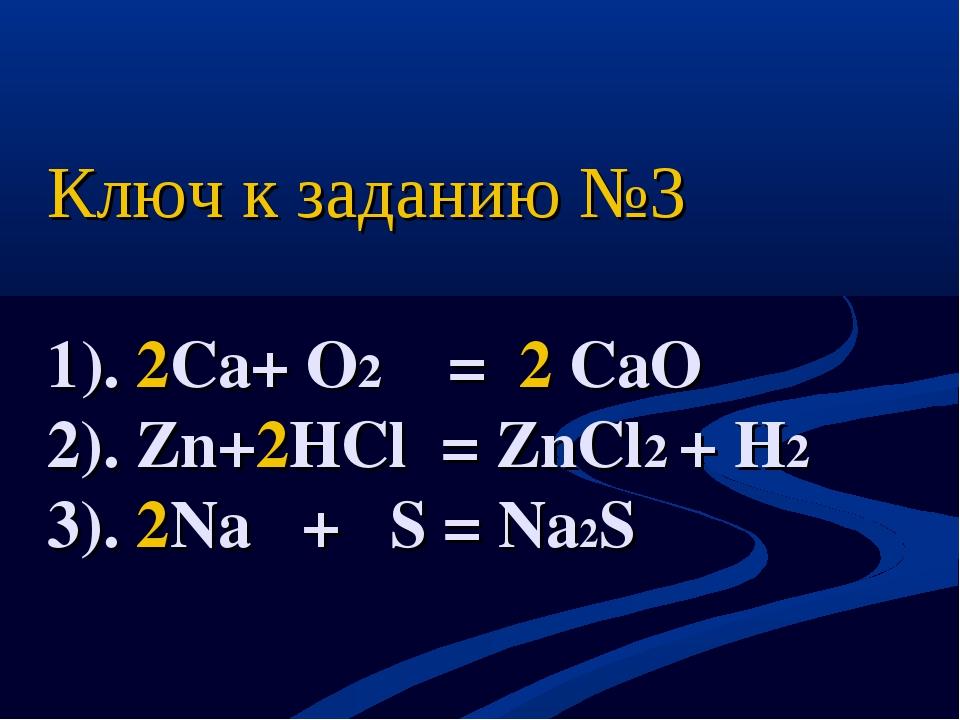 Ключ к заданию №3 1). 2Сa+ O2 = 2 CaO 2). Zn+2HCl = ZnCl2 + H2 3). 2Na + S =...