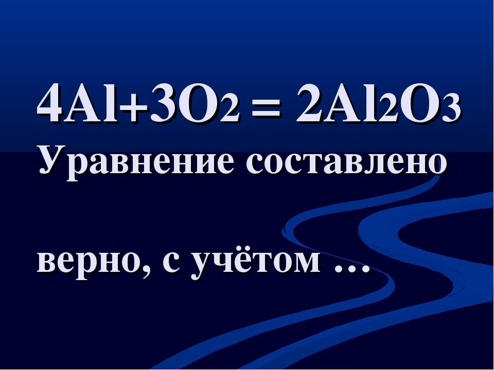 4Al+3O2 = 2Al2O3 Уравнение составлено верно, с учётом …
