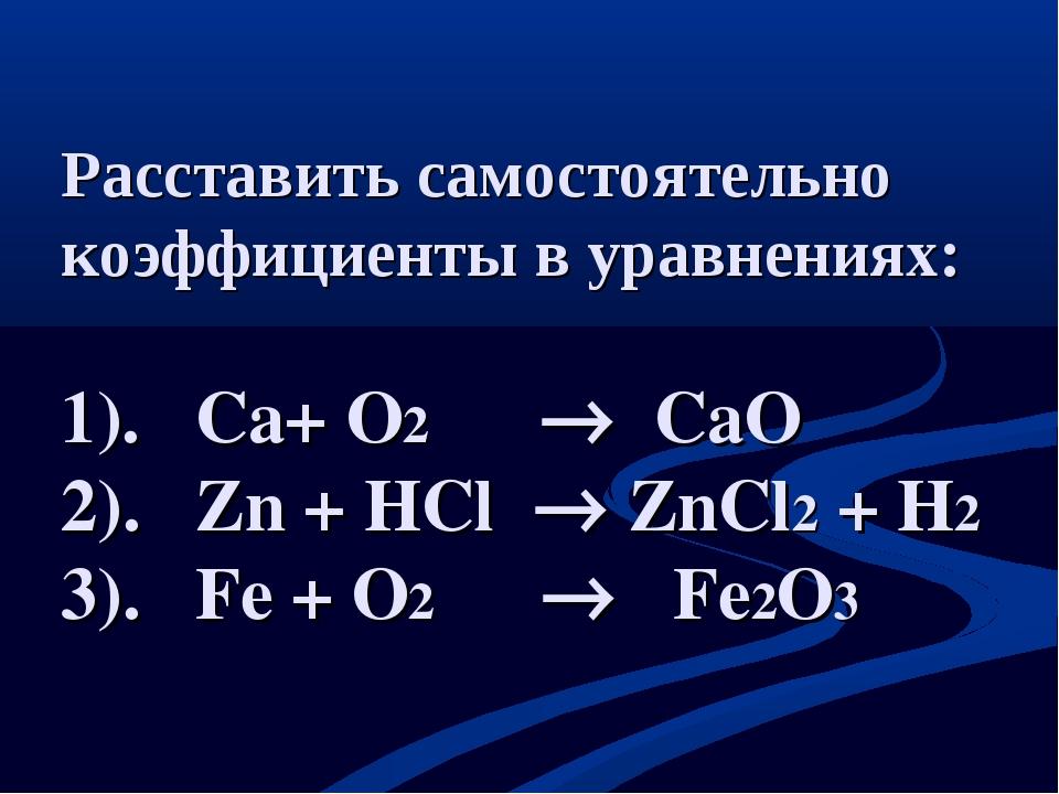 Расставить самостоятельно коэффициенты в уравнениях: 1). Сa+ O2  CaO 2). Zn...